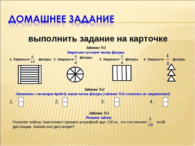 выполнить задание на карточке Задание №1 Закрасьте нужную часть фигуры. 1. З...