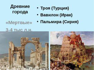 Древние города Троя (Турция) Вавилон (Ирак) Пальмира (Сирия) «Мертвые» 3-4 ты