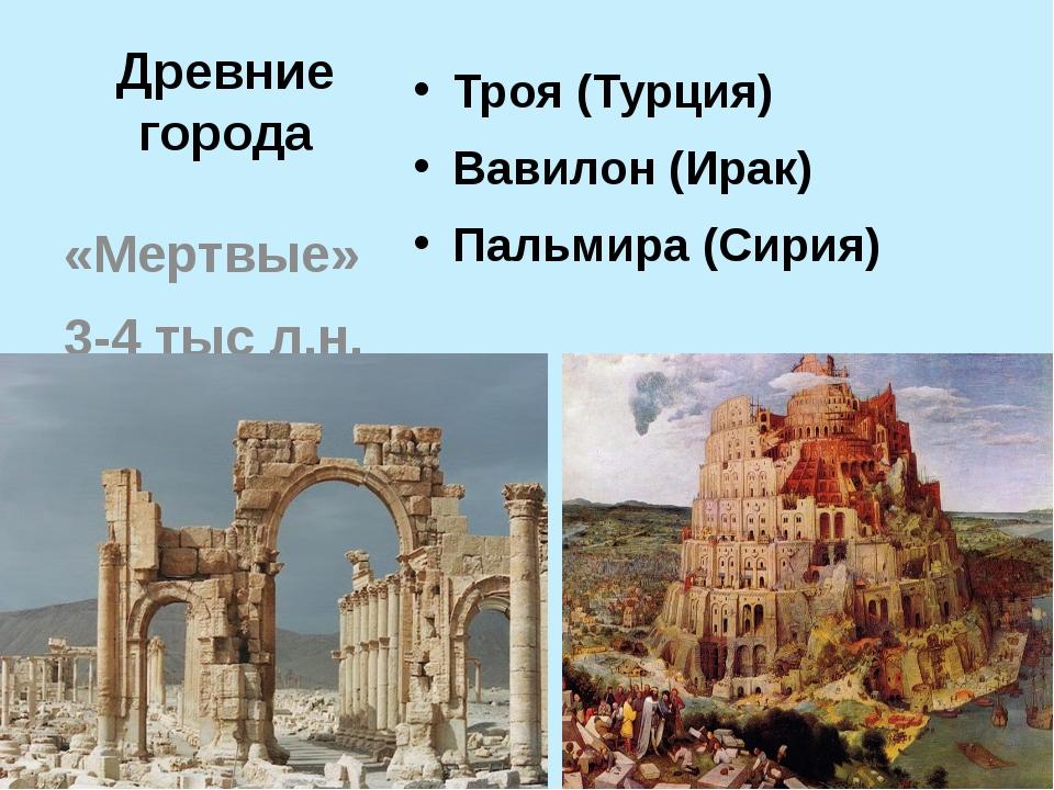 Древние города Троя (Турция) Вавилон (Ирак) Пальмира (Сирия) «Мертвые» 3-4 ты...
