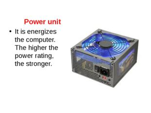 Power unit It is energizes the computer. The higher the power rating, the str