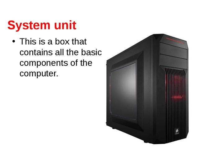System unit This is a box that contains all the basic components of the compu...