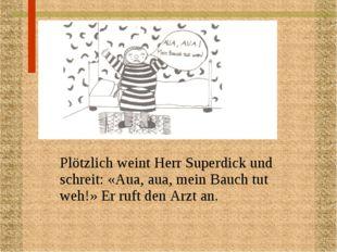 Plötzlich weint Herr Superdick und schreit: «Aua, aua, mein Bauch tut weh!