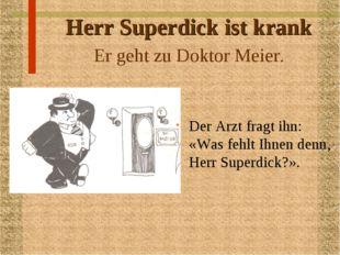 Herr Superdick ist krank Er geht zu Doktor Meier. Der Arzt fragt ihn: «Was fe
