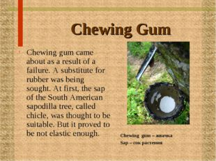 Chewing Gum Chewing gum came about as a result of a failure. A substitute for