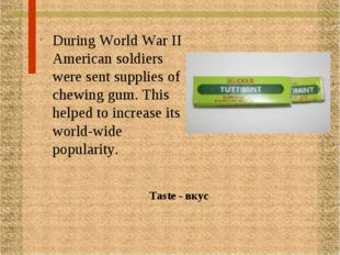 During World War II American soldiers were sent supplies of chewing gum. This
