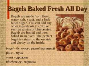 Bagels Baked Fresh All Day Bagels are made from flour, water, salt, yeast, an