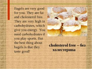 Bagels are very good for you. They are fat and cholesterol free. They are ver