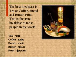 The best breakfast is Tea or Coffee, Bread and Butter, Fruit. That is the usu