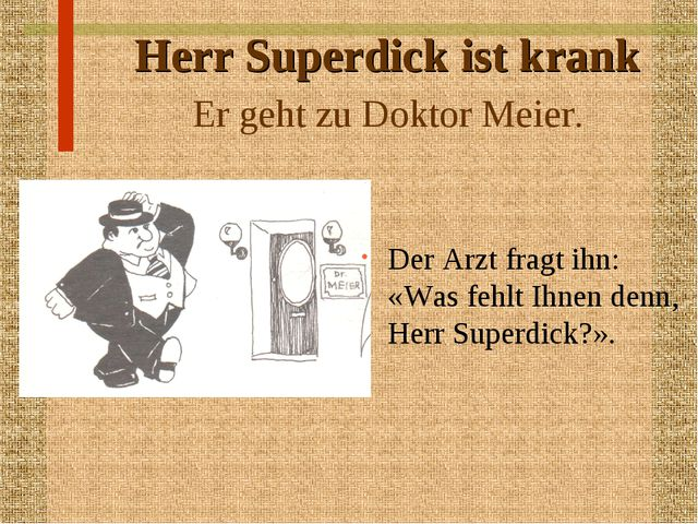 Herr Superdick ist krank Er geht zu Doktor Meier. Der Arzt fragt ihn: «Was fe...