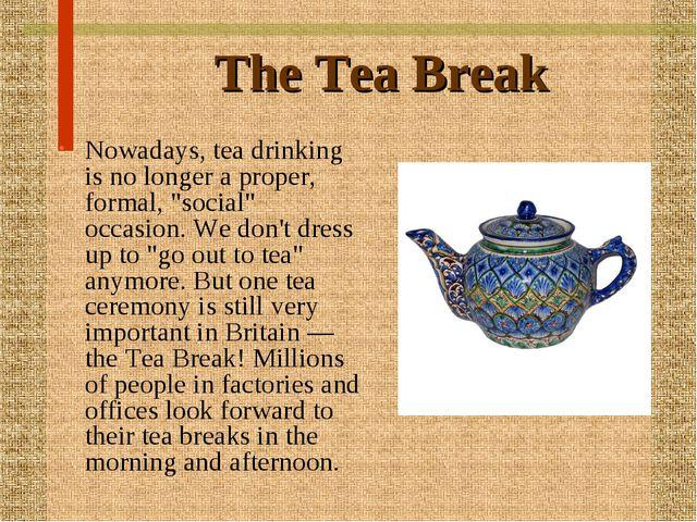"The Tea Break Nowadays, tea drinking is no longer a proper, formal, ""social""..."