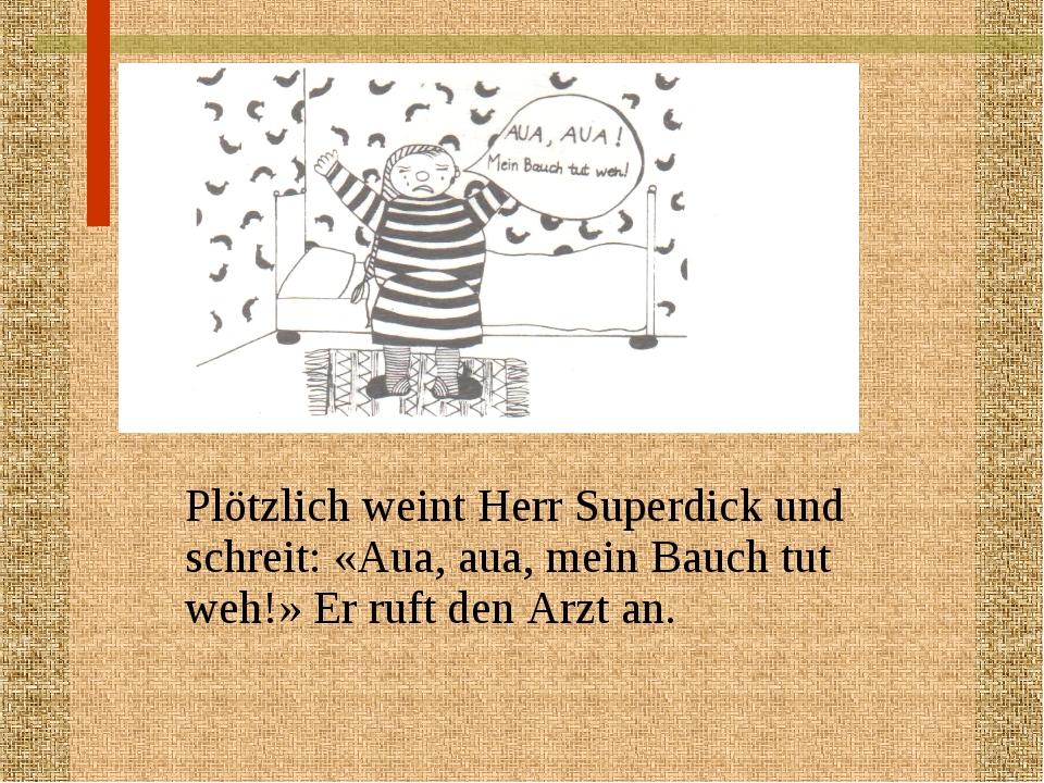 Plötzlich weint Herr Superdick und schreit: «Aua, aua, mein Bauch tut weh!...