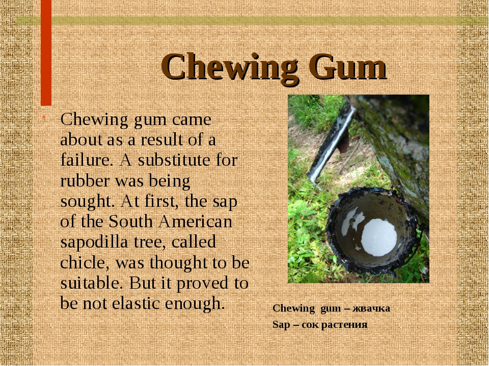 Chewing Gum Chewing gum came about as a result of a failure. A substitute for...