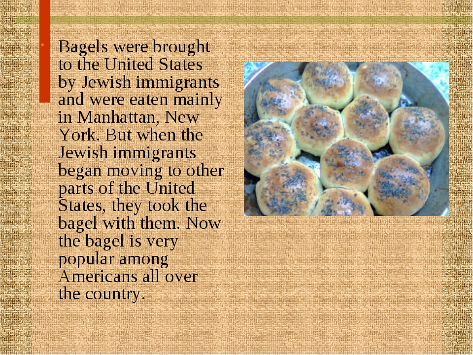 Bagels were brought to the United States by Jewish immigrants and were eaten...