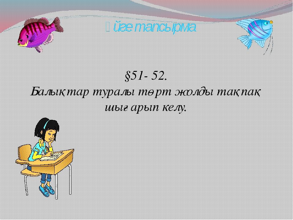 Үйге тапсырма §51- 52. Балықтар туралы төрт жолды тақпақ шығарып келу.