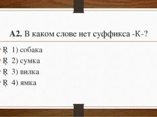 А2.В каком слове нет суффикса-К-? □1)собака □2)сумка □3)вилка □4)я