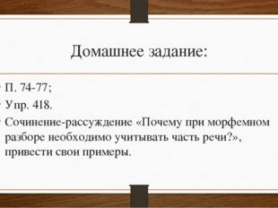 Домашнее задание: П. 74-77; Упр. 418. Сочинение-рассуждение «Почему при морфе