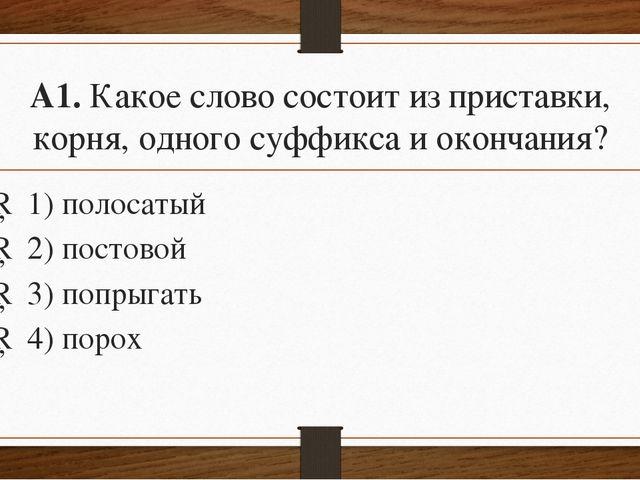 А1.Какое слово состоит из приставки, корня, одного суффикса и окончания? □1...