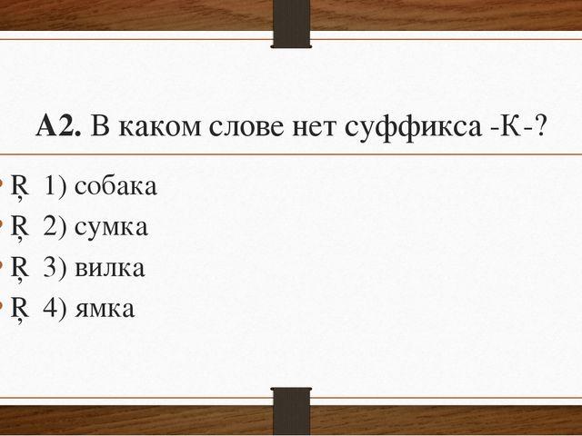 А2.В каком слове нет суффикса-К-? □1)собака □2)сумка □3)вилка □4)я...