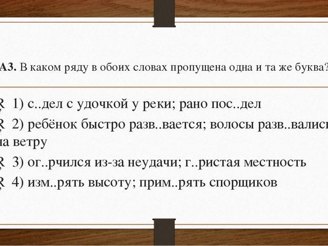 А3.В каком ряду в обоих словах пропущена одна и та же буква? □1)с..дел с...