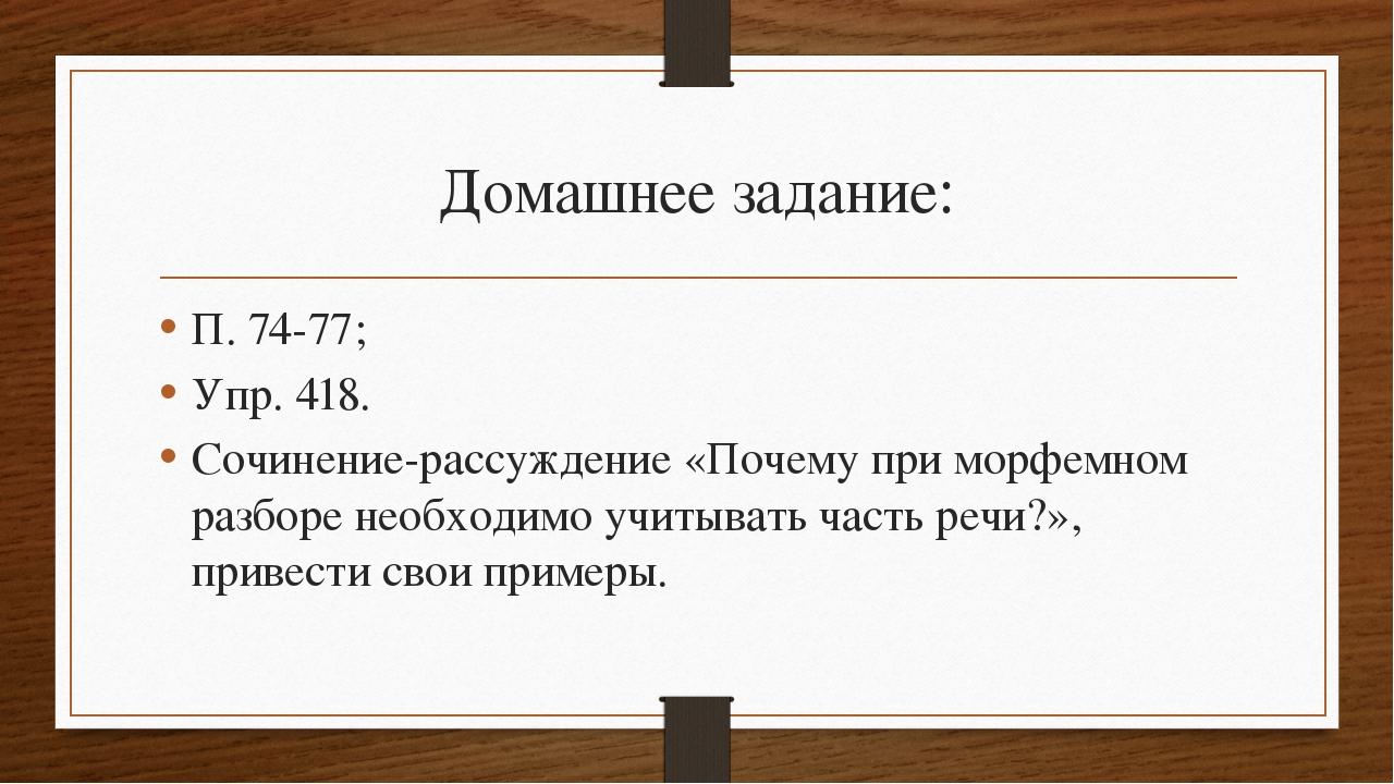 Домашнее задание: П. 74-77; Упр. 418. Сочинение-рассуждение «Почему при морфе...