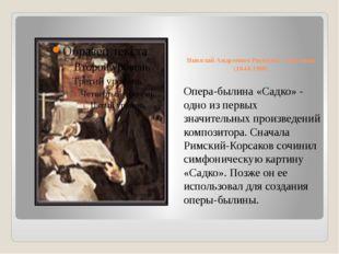 Николай Андреевич Римский – Корсаков (1844-1908) Опера-былина «Садко» - одно