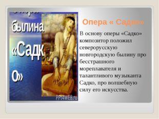 Опера « Садко» В основу оперы «Садко» композитор положил северорусскую новгор