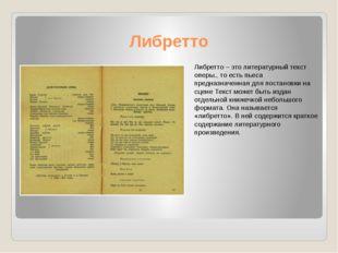 Либретто Либретто – это литературный текст оперы., то есть пьеса предназначен