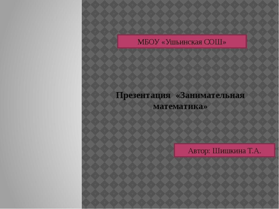 Презентация «Занимательная математика» МБОУ «Ушьинская СОШ» Автор: Шишкина Т.А.