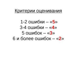 Критерии оценивания 1-2 ошибки – «5» 3-4 ошибки – «4» 5 ошибок – «3» 6 и боле