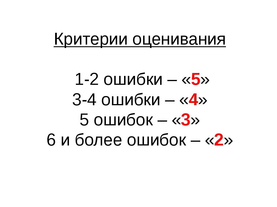 Критерии оценивания 1-2 ошибки – «5» 3-4 ошибки – «4» 5 ошибок – «3» 6 и боле...