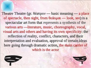 Theatre Theatre (gr. θέατρον — basic meaning — a place of spectacle, then si