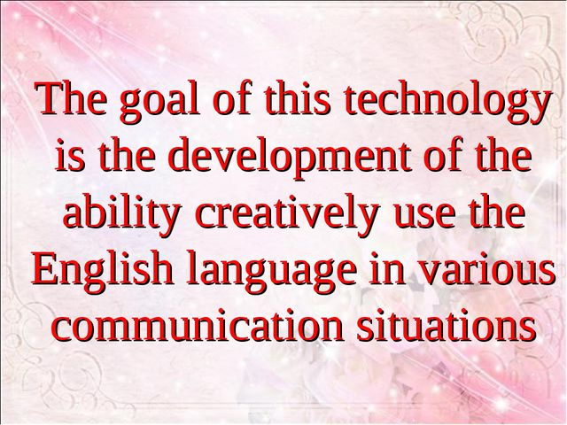 The goal of this technology is the development of the ability creatively use...