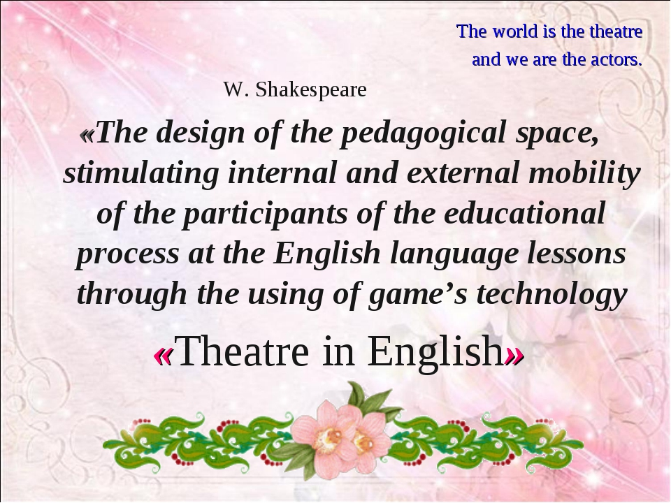 The world is the theatre and we are the actors. W. Shakespeare «The design of...