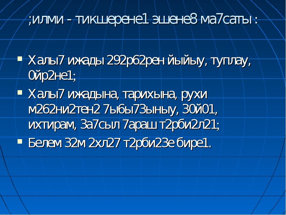 ;илми - тикшерене1 эшене8 ма7саты : Халы7 ижады 292р62рен йыйыу, туплау, 0йр2...