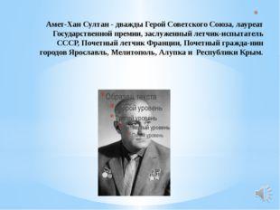 Амет-Хан Султан - дважды Герой Советского Союза, лауреат Государственной пре