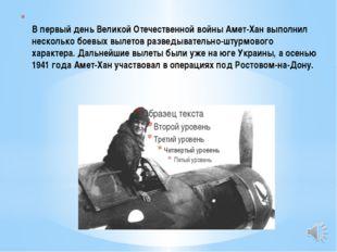 В первый день Великой Отечественной войны Амет-Хан выполнил несколько боевы