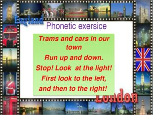 Phonetic exersice Trams and cars in our town Run up and down. Stop! Look at t