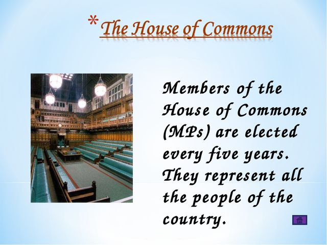 Members of the House of Commons (MPs) are elected every five years. They repr...