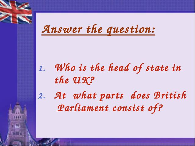 Answer the question: Who is the head of state in the UK? At what parts does B...