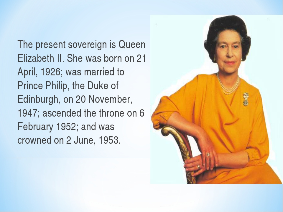 The present sovereign is Queen Elizabeth II. She was born on 21 April, 1926;...
