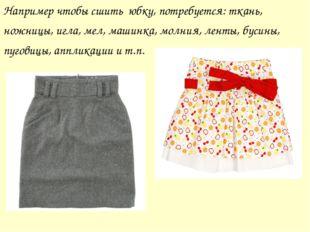 Например чтобы сшить юбку, потребуется: ткань, ножницы, игла, мел, машинка, м