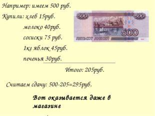 Например: имеем 500 руб. Купили: хлеб 15руб. молоко 40руб. сосиски 75 руб. 1к