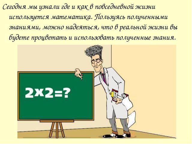 Сегодня мы узнали где и как в повседневной жизни используется математика. Пол...