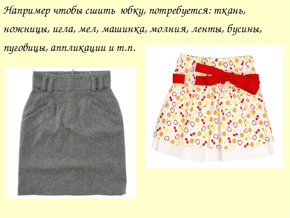 Например чтобы сшить юбку, потребуется: ткань, ножницы, игла, мел, машинка, м...