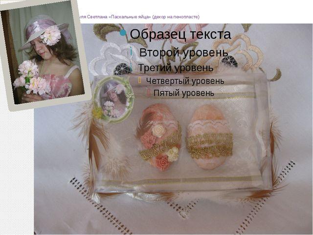 Бируля Светлана «Пасхальные яйца» (декор на пенопласте)