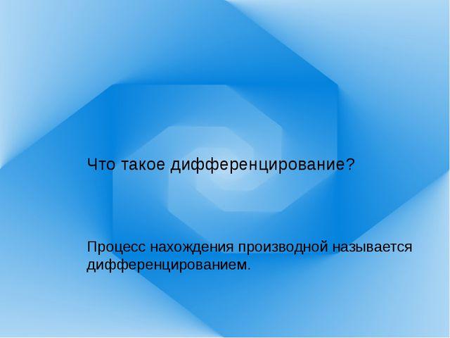Что такое дифференцирование? Процесс нахождения производной называется диффер...