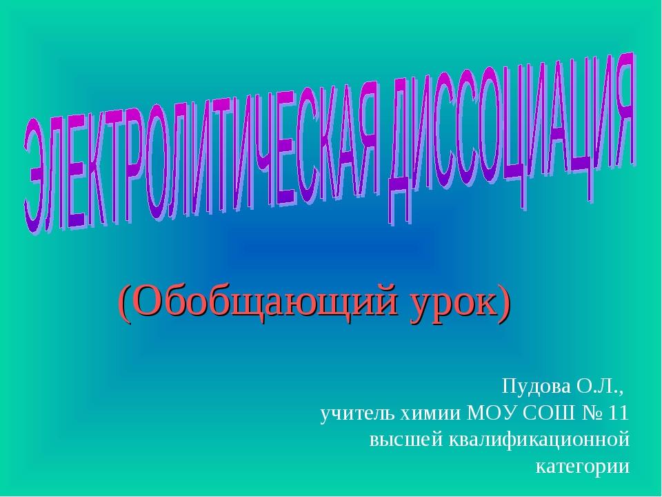 (Обобщающий урок) Пудова О.Л., учитель химии МОУ CОШ № 11 высшей квалификацио...