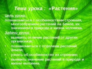 Тема урока : «Растения» Цель урока: познакомиться с особенностями строения, м