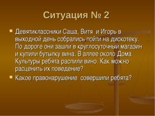 Ситуация № 2 Девятиклассники Саша, Витя и Игорь в выходной день собрались по