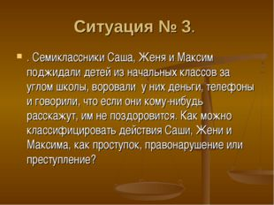 Ситуация № 3. . Семиклассники Саша, Женя и Максим поджидали детей из начальны